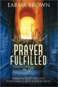 Living The Prayer Fulfilled Life Earma Brown Author