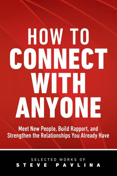How to Connect with Anyone - Meet New People, Build Rapport, and Strengthen the Relationships You Already Have - Steve Pavlina