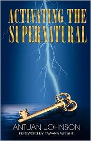 Activating The Supernatural - Antuan Johnson
