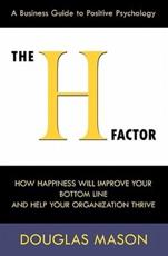 The H-Factor, a Business Guide to Positive Psychology, How Happiness Will Improve Your Bottom Line and Help Your Organization Thrive - Douglas Mason