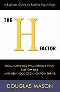 The H-Factor, a Business Guide to Positive Psychology, How Happiness Will Improve Your Bottom Line and Help Your Organization Thrive