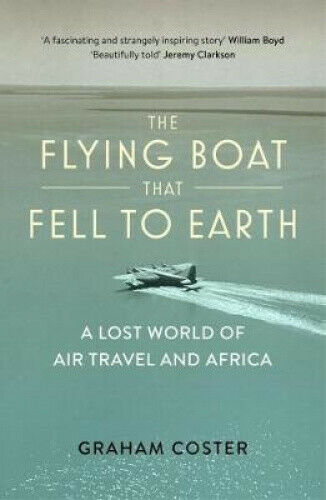 The Flying Boat That Fell to Earth: A Lost World of Air Travel and Africa
