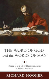 The Word of God and the Words of Man: Books II and III of Richard Hooker's Laws: A Modernization Bradford Littlejohn Editor