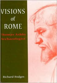 Visions of Rome: Thomas Ashby Archaeologist - Richard Hodges