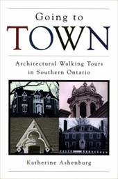 Going to Town: Architectural Walking Tours in Southern Ontario - Ashenburg, Katherine