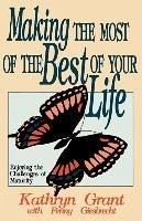 Making the Most of the Best of Your Life - Grant, Kathryn