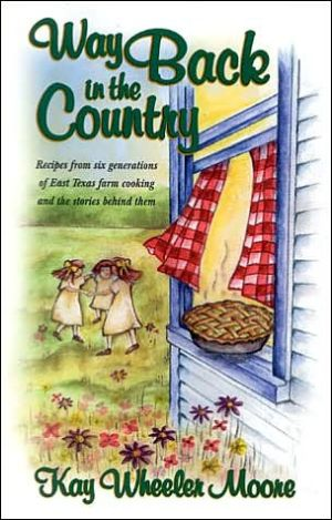 Way Back in the Country Cookbook: Recipes from Six Generations of East Texas Farm Cooking and the Stories behind Them