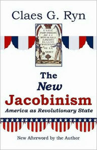The New Jacobinism: America As Revolutionary State - Claes G. Ryn