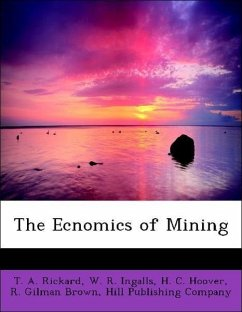 The Ecnomics of Mining - Rickard, T. A. Ingalls, W. R. Hoover, H. C. Brown, R. Gilman Hill Publishing Company