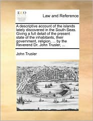 A descriptive account of the islands lately discovered in the South-Seas. Giving a full detail of the present state of the inhabitants, their government, religion, ... by the Reverend Dr. John Trusler, ... - John Trusler
