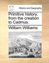 Primitive History, from the Creation to Cadmus. - Williams, William