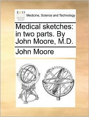 Medical sketches: in two parts. By John Moore, M.D. - John Moore
