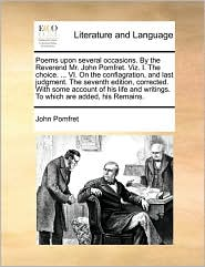 Poems upon several occasions. By the Reverend Mr. John Pomfret. Viz. I. The choice. ... VI. On the conflagration, and last judgment. The seventh edition, corrected. With some account of his life and writings. To which are added, his Remains. - John Pomfret