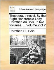 Theodora, a novel. By the Right Honourable Lady Dorothea du Bois. In two volumes. ... Volume 2 of 2 - Dorothea Du Bois