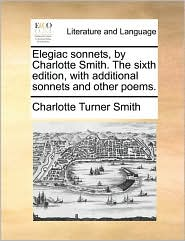 Elegiac sonnets, by Charlotte Smith. The sixth edition, with additional sonnets and other poems. - Charlotte Turner Smith