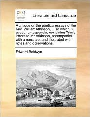 A critique on the poetical essays of the Rev. William Atkinson, . To which is added, an appendix, containing Trim's letters to Mr. Atkinson, accompanied with a narrative, and illustrated with notes and observations. - Edward Baldwyn