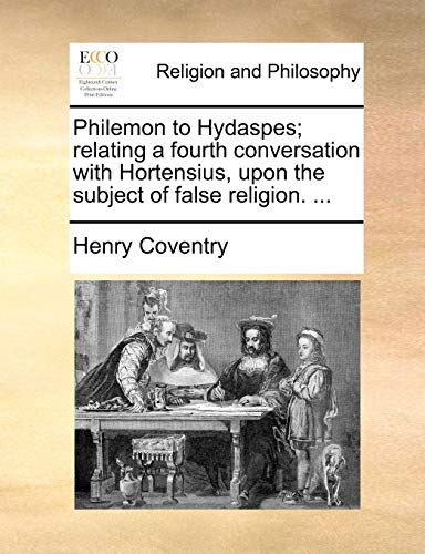 Philemon to Hydaspes; Relating a Fourth Conversation with Hortensius, Upon the Subject of False Religion. ...