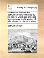 Memoirs of the Late REV. Samuel Medley, Compiled by His Son: To Which Are Annexed Two Sermons, and a Variety of Miscellaneous Piec - Medley, Samuel