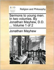 Sermons to young men. In two volumes. By Jonathan Mayhew, D.D. ... Volume 1 of 2 - Jonathan Mayhew