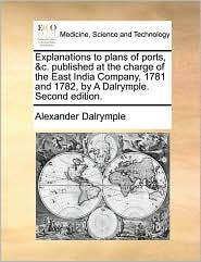 Explanations to plans of ports, &c. published at the charge of the East India Company, 1781 and 1782, by A Dalrymple. Second edition. - Alexander Dalrymple