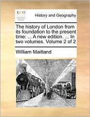 The History of London from Its Foundation to the Present Time: A New Edition. ... in Two Volumes. Volume 2 of 2