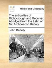 The Antiquities of Richborough and Reculver. Abridged from the Latin of Mr. Archdeacon Battely. - John Battely