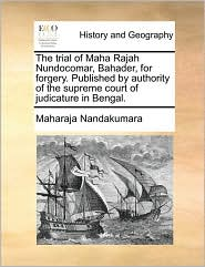 The trial of Maha Rajah Nundocomar, Bahader, for forgery. Published by authority of the supreme court of judicature in Bengal. - Maharaja Nandakumara