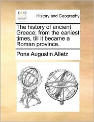 The history of ancient Greece; from the earliest times, till it became a Roman province. - Pons Augustin Alletz