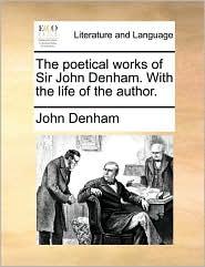 The poetical works of Sir John Denham. With the life of the author. - John Denham