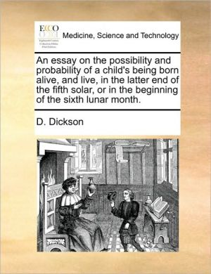 An essay on the possibility and probability of a child's being born alive, and live, in the latter end of the fifth solar, or in the beginning of the sixth lunar month.