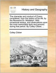 The character and conduct of Cicero, considered, from the history of his life, by the Reverend Dr. Middleton. With occasional essays, and observations upon the most memorable facts and persons during that period. By Colley Cibber, ... - Colley Cibber