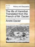 Dacier, André: The life of Hannibal. Translated from the French of Mr. Dacier.