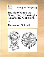The life of Alfred the Great, King of the Anglo-Saxons. By A. Bicknell, ... - Alexander Bicknell