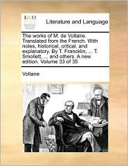 The works of M. de Voltaire. Translated from the French. With notes, historical, critical, and explanatory. By T. Francklin, ... T. Smollett, ... and others. A new edition. Volume 33 of 35 - Voltaire