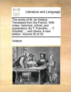 The works of M. de Voltaire. Translated from the French. With notes, historical, critical, and explanatory. By T. Francklin, . T. Smollett, . and others. A new edition. Volume 30 of 35 - Voltaire