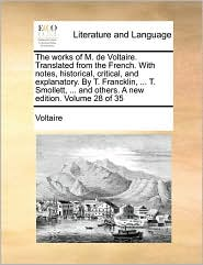 The works of M. de Voltaire. Translated from the French. With notes, historical, critical, and explanatory. By T. Francklin, ... T. Smollett, ... and others. A new edition. Volume 28 of 35
