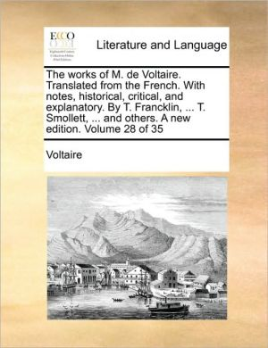 The works of M. de Voltaire. Translated from the French. With notes, historical, critical, and explanatory. By T. Francklin, . T. Smollett, . and others. A new edition. Volume 28 of 35 - Voltaire