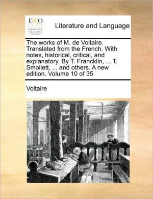 The works of M. de Voltaire. Translated from the French. With notes, historical, critical, and explanatory. By T. Francklin, . T. Smollett, . and others. A new edition. Volume 10 of 35 - Voltaire