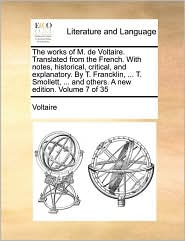 The works of M. de Voltaire. Translated from the French. With notes, historical, critical, and explanatory. By T. Francklin, ... T. Smollett, ... and others. A new edition. Volume 7 of 35 - Voltaire