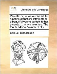 Pamela: or, virtue rewarded. In a series of familiar letters from a beautiful young damsel to her parents. . In two volumes. The fourth edition. Volume 1 of 2 - Samuel Richardson