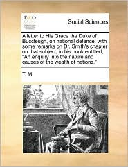 A letter to His Grace the Duke of Buccleugh, on national defence: with some remarks on Dr. Smith's chapter on that subject, in his book entitled,