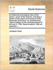 An historical and political view of the Decan, south of the Kistnah; including a sketch of the extent and revenue of the Mysorean dominions, as possessed by Tippoo Sultaun at the commencement of the war in 1790. Second edition. With an appendix, ... - Jonathan Scott