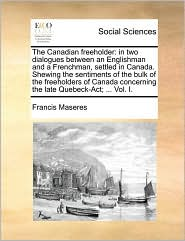 The Canadian freeholder: in two dialogues between an Englishman and a Frenchman, settled in Canada. Shewing the sentiments of the bulk of the freeholders of Canada concerning the late Quebeck-Act; . Vol. I. - Francis Maseres