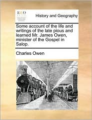 Some account of the life and writings of the late pious and learned Mr. James Owen, minister of the Gospel in Salop. - Charles Owen