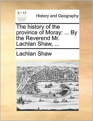 The history of the province of Moray: ... By the Reverend Mr. Lachlan Shaw, ... - Lachlan Shaw