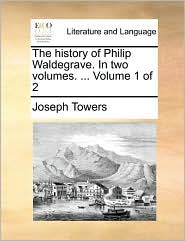 The history of Philip Waldegrave. In two volumes. . Volume 1 of 2 - Joseph Towers