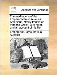 The meditations of the Emperor Marcus Aurelius Antoninus. Newly translated from the Greek: with notes, and an account of his life. - Marcus Aurelius