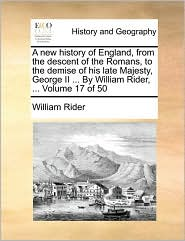 A New History of England, from the Descent of the Romans, to the Demise of His Late Majesty, George II ... by William Rider, ... Volume 17 of 50