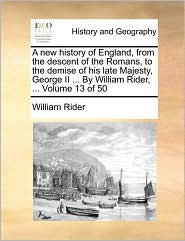 A new history of England, from the descent of the Romans, to the demise of his late Majesty, George II ... By William Rider, ... Volume 13 of 50 - William Rider