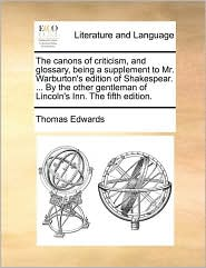 The canons of criticism, and glossary, being a supplement to Mr. Warburton's edition of Shakespear. ... By the other gentleman of Lincoln's Inn. The fifth edition.